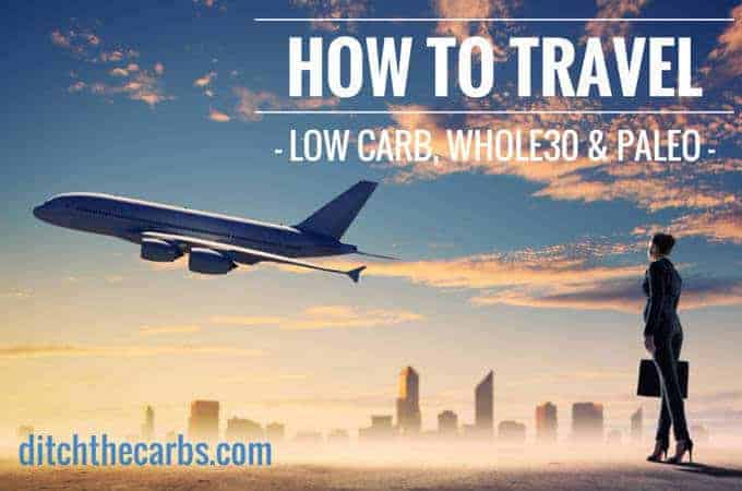 How To Travel Low Carb, Whole30 and Paleo. Follow some easy guidelines and think differently to make travelling on business or with children as easy as possible. | ditchthecarbs.com